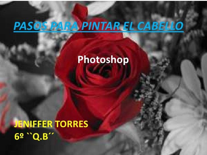 PASOS PARA PINTAR EL CABELLO            PhotoshopJENIFFER TORRES6º ``Q.B´´