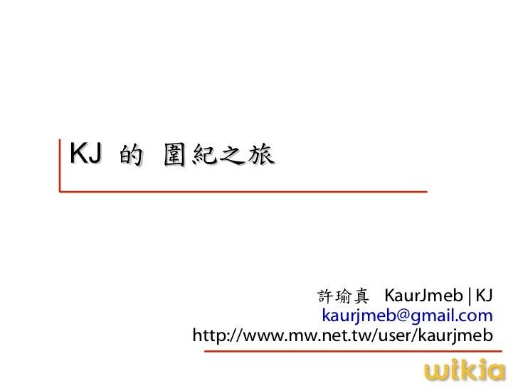 KJ 的 圍紀之旅                      許瑜真 KaurJmeb | KJ                    kaurjmeb@gmail.com      http://www.mw.net.tw/user/kaur...