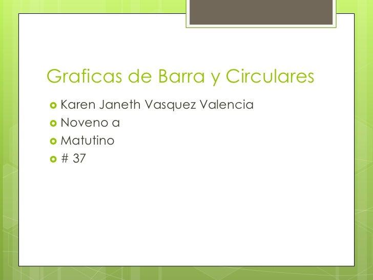 Graficas de Barra y Circulares<br />Karen JanethVasquez Valencia<br />Noveno a <br />Matutino<br /># 37<br />