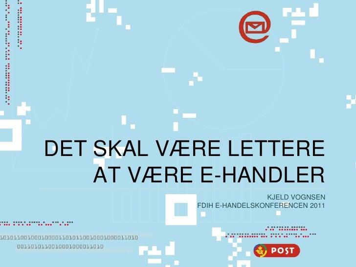 DET SKAL VÆRE LETTERE    AT VÆRE E-HANDLER                           KJELD VOGNSEN           FDIH E-HANDELSKONFERENCEN 2011