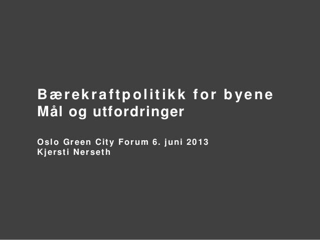Bærekraftpolitikk for byeneMål og utfordringerOslo Green City Forum 6. juni 2013Kjersti Nerseth
