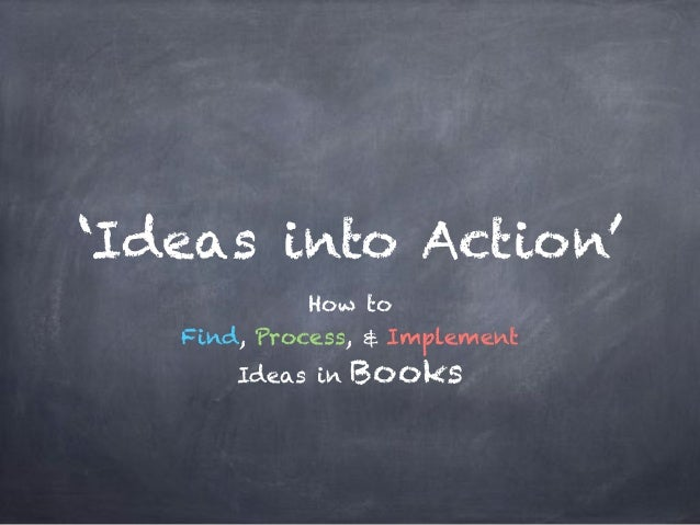 'Ideas into Action' How to Find, Process, & Implement Ideas in Books