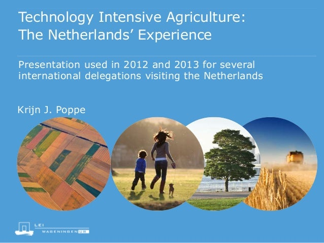 Technology Intensive Agriculture: The Netherlands' Experience Presentation used in 2012 and 2013 for several international...