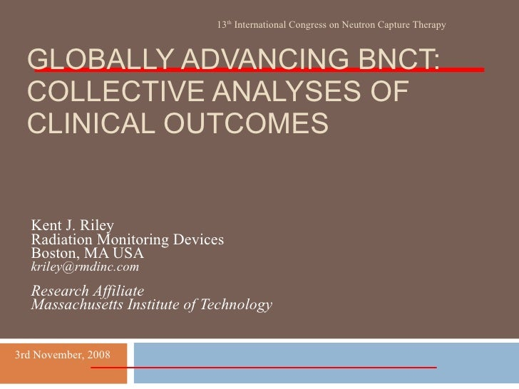 GLOBALLY ADVANCING BNCT: COLLECTIVE ANALYSES OF CLINICAL OUTCOMES Kent J. Riley Radiation Monitoring Devices Boston, MA US...