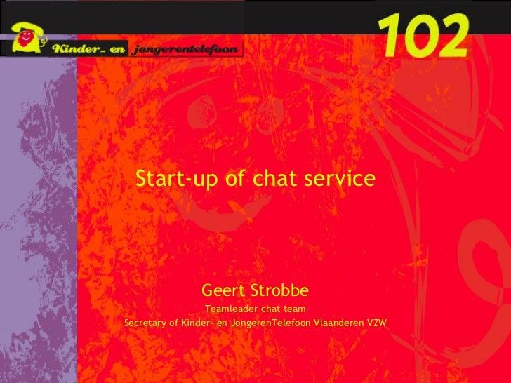Start-up of chat service Geert Strobbe Teamleader chat team Secretary of Kinder- en JongerenTelefoon Vlaanderen VZW