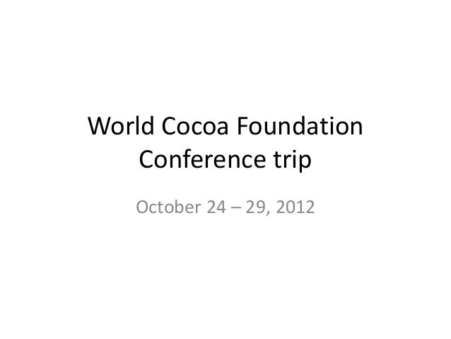 World Cocoa Foundation    Conference trip   October 24 – 29, 2012