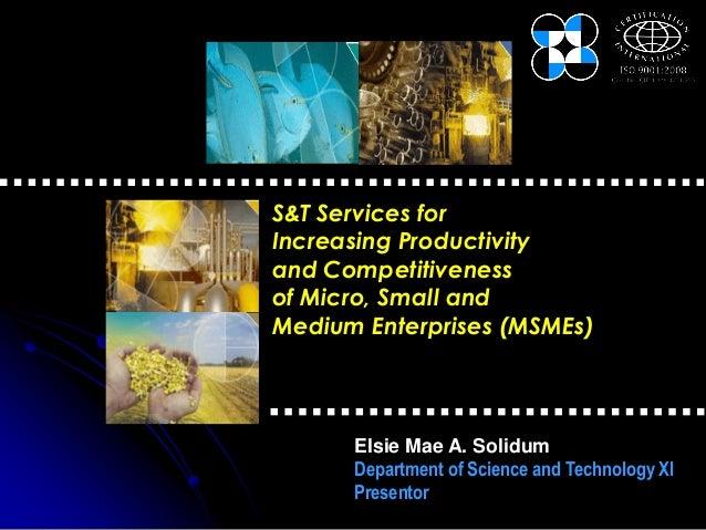 S&T Services forIncreasing Productivityand Competitivenessof Micro, Small andMedium Enterprises (MSMEs)      Elsie Mae A. ...