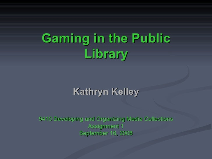Gaming in the Public Library Kathryn Kelley 9410 Developing and Organizing Media Collections Assignment 1 September 16, 2008