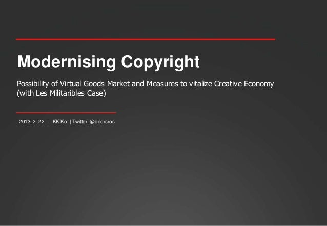 Modernising CopyrightPossibility of Virtual Goods Market and Measures to vitalize Creative Economy(with Les Militaribles C...