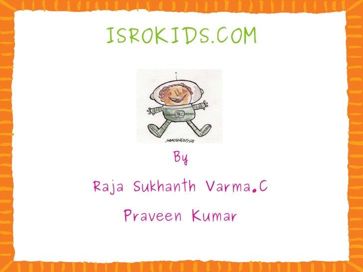 ISROKIDS . COM By Raja Sukhanth Varma.C Praveen Kumar