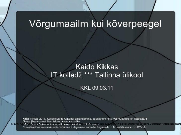 Võrgumaailm kui kõverpeegel Kaido Kikkas IT kolledž *** Tallinna ülikool KKL 09.03.11 © 2009 Kaido Kikkas. Levitamine säte...