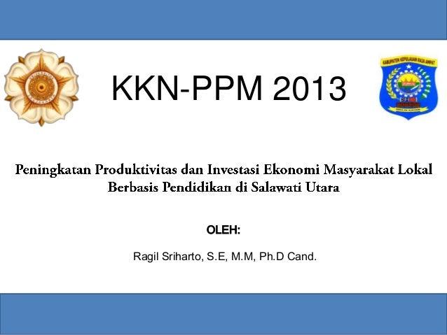 KKN-PPM 2013OLEH:Ragil Sriharto, S.E, M.M, Ph.D Cand.