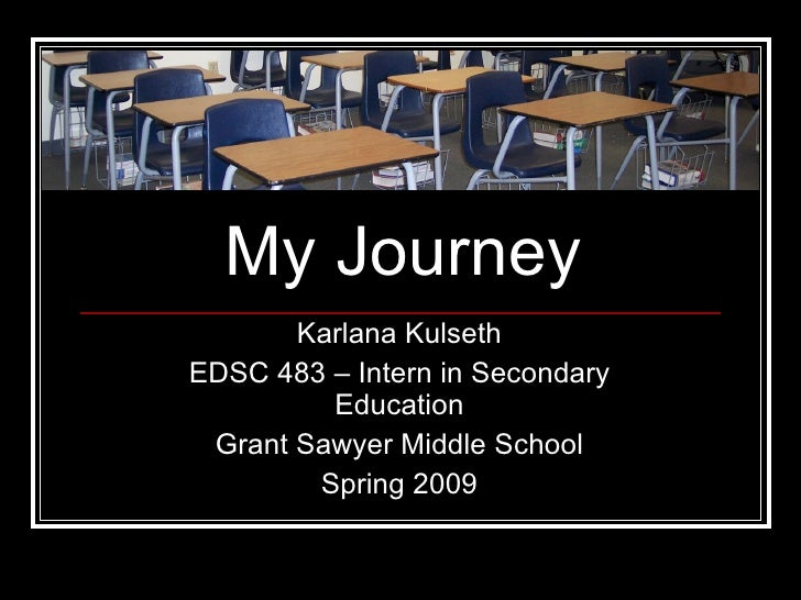 My Journey Karlana Kulseth EDSC 483 – Intern in Secondary Education Grant Sawyer Middle School Spring 2009