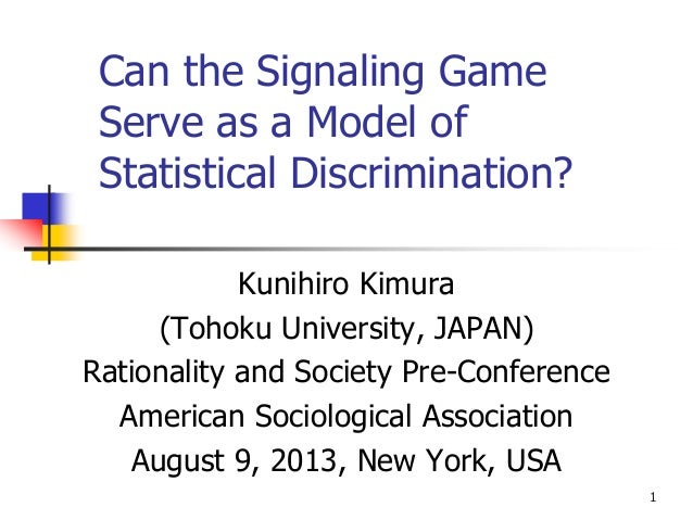 1 Can the Signaling Game Serve as a Model of Statistical Discrimination? Kunihiro Kimura (Tohoku University, JAPAN) Ration...