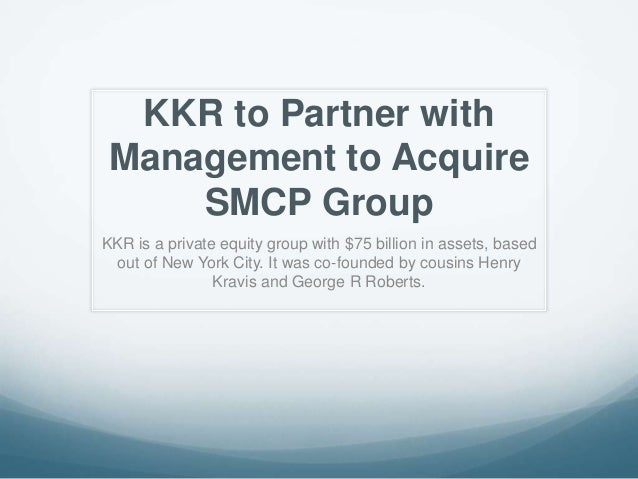 KKR to Partner withManagement to AcquireSMCP GroupKKR is a private equity group with $75 billion in assets, basedout of Ne...