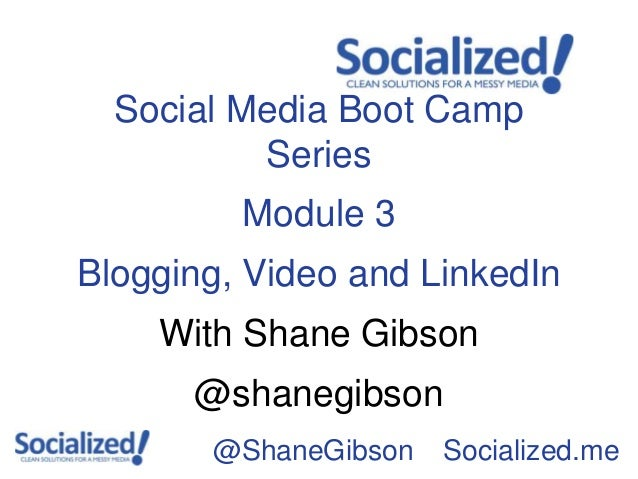 Social Media Boot Camp          Series         Module 3Blogging, Video and LinkedIn    With Shane Gibson      @shanegibson...
