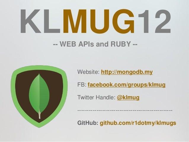 KLMUG12 -- WEB APIs and RUBY --       Website: http://mongodb.my       FB: facebook.com/groups/klmug       Twitter Handle:...