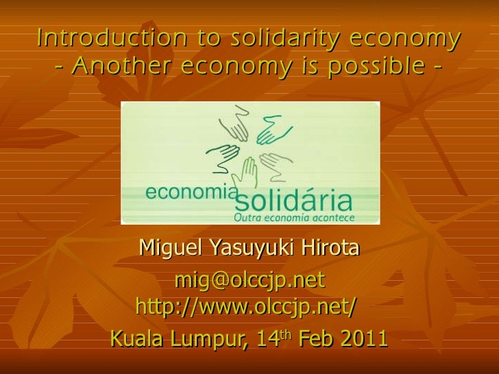 Introduction to solidarity economy - Another economy is possible - Miguel Yasuyuki Hirota [email_address] http://www.olccj...