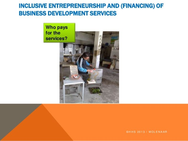 INCLUSIVE ENTREPRENEURSHIP AND (FINANCING) OF BUSINESS DEVELOPMENT SERVICES © H H S 2 0 1 3 / M O L E N A A R Who pays for...