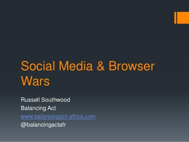 Social Media & Browser Wars Russell Southwood Balancing Act www.balancingact-africa.com @balancingactafr