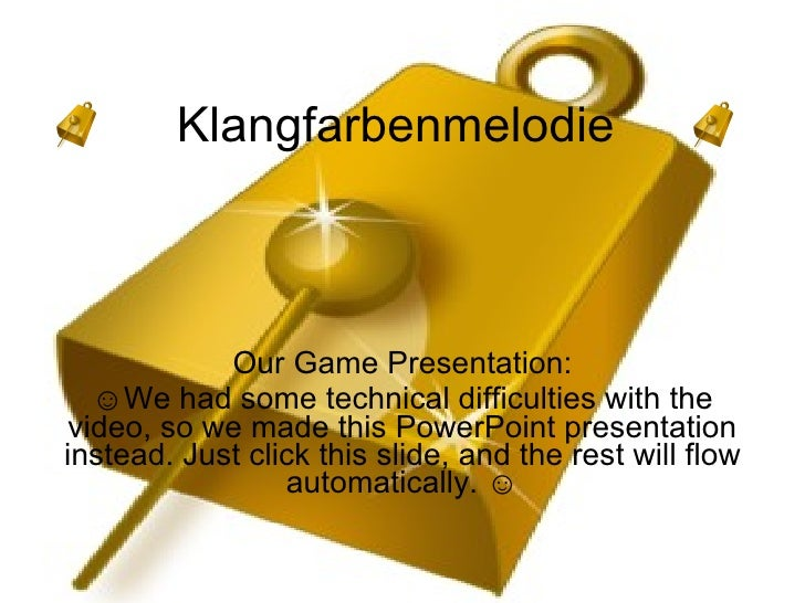 Klangfarbenmelodie  Our Game Presentation: ☺ We had some technical difficulties with the video, so we made this PowerPoint...