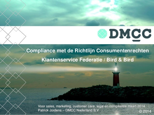 Voor sales, marketing, customer care, legal en compliance maart 2014 Patrick Jordens – DMCC Nederland B.V Compliance met d...