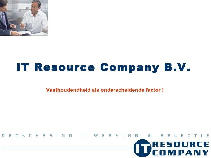 IT Resource Company B.V.   Vasthoudendheid als onderscheidende factor !