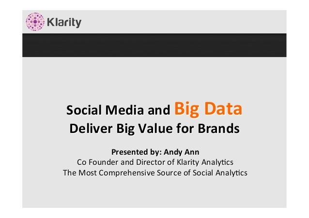 Social	   Media	   and	   Big	   Data	    Deliver	   Big	   Value	   for	   Brands	    	   Presented	   by:	   Andy	   Ann...