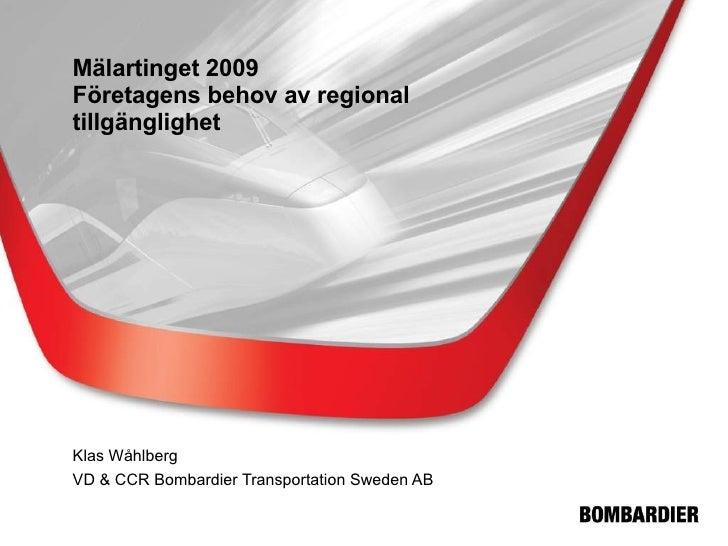 Mälartinget 2009 Företagens behov av regional tillgänglighet Klas Wåhlberg VD & CCR Bombardier Transportation Sweden AB
