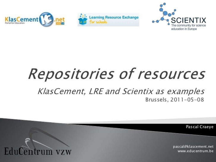 Repositories of resources<br />KlasCement, LRE andScientixas examplesBrussels, 2011-05-08<br />Pascal Craeye<br />pascal@k...