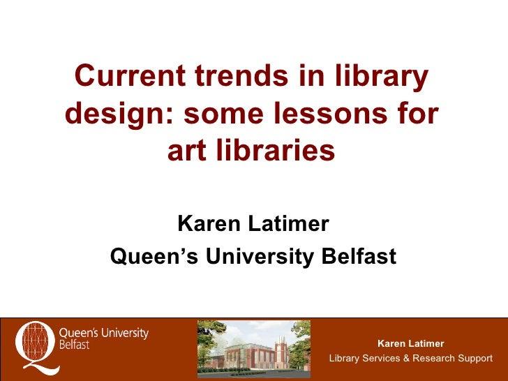 Current trends in library design: some lessons for art libraries Karen Latimer Queen's University Belfast
