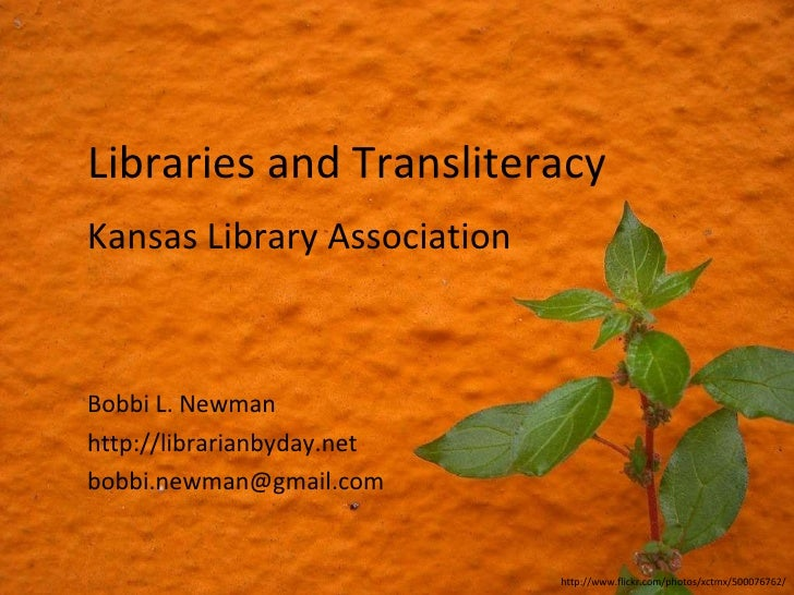 Libraries and Transliteracy Bobbi L. Newman http://librarianbyday.net [email_address] Kansas Library Association http://ww...
