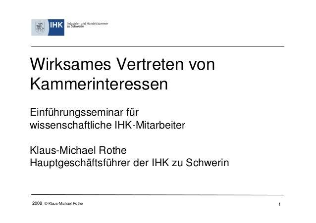 2008 © Klaus-Michael Rothe 1 Wirksames Vertreten von Kammerinteressen Einführungsseminar für wissenschaftliche IHK-Mitarbe...