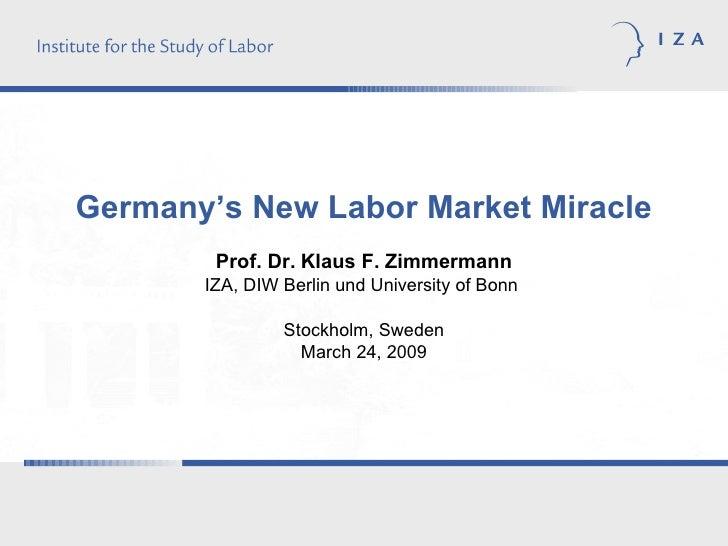 Germany's New Labor Market Miracle Prof. Dr.   Klaus F. Zimmermann IZA, DIW Berlin und University of Bonn  Stockholm, Swed...