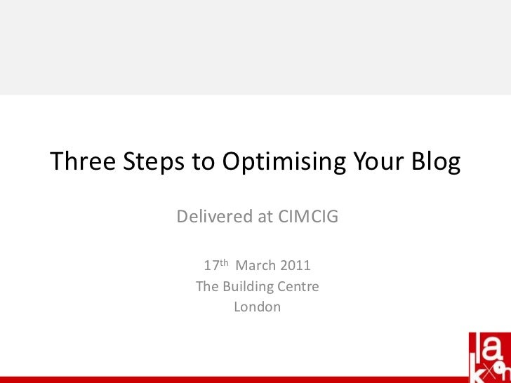 Delivered at CIMCIG<br />17th  March 2011<br />The Building Centre<br />London<br />Three Steps to Optimising Your Blog <b...