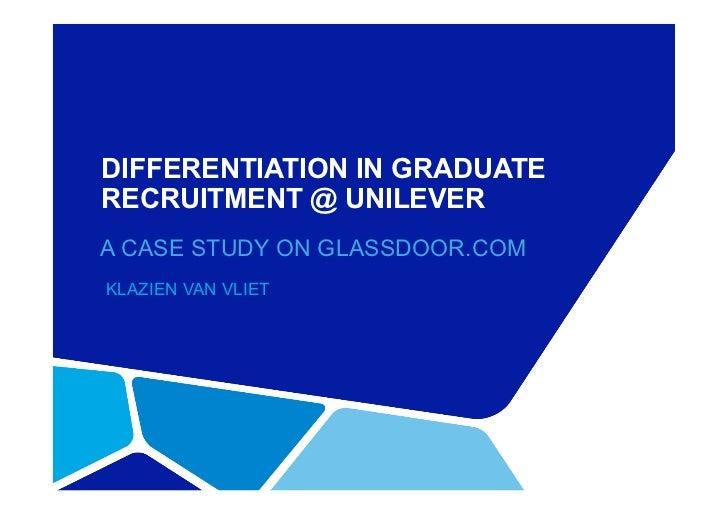 DIFFERENTIATION IN GRADUATERECRUITMENT @ UNILEVERA CASE STUDY ON GLASSDOOR.COMKLAZIEN VAN VLIET