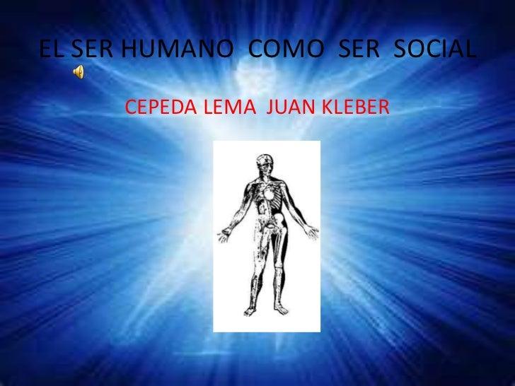 EL SER HUMANO  COMO  SER  SOCIAL<br />CEPEDA LEMA  JUAN KLEBER<br />