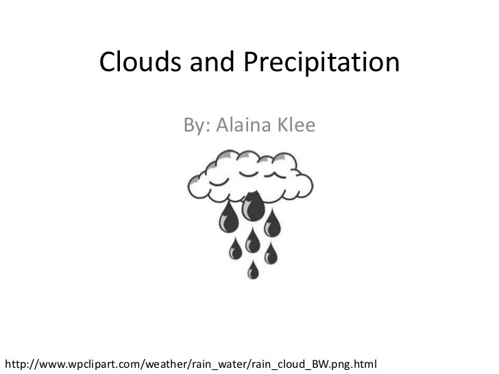 Clouds and Precipitation                               By: Alaina Kleehttp://www.wpclipart.com/weather/rain_water/rain_clo...