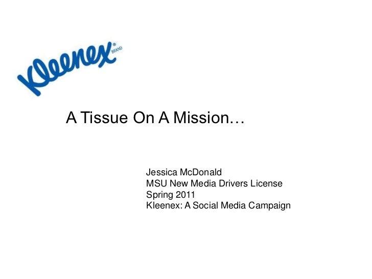A Tissue On A Mission…<br />Jessica McDonald<br />MSU New Media Drivers License<br />Spring 2011<br />Kleenex: A Social Me...