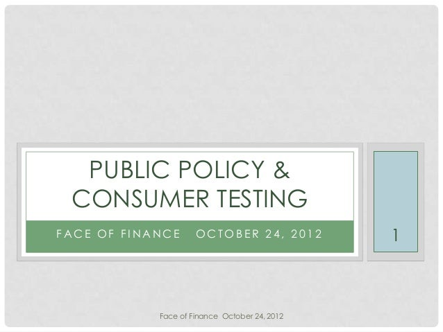 PUBLIC POLICY & CONSUMER TESTINGFACE OF FINANCE      OCTOBER 24, 2012          1            Face of Finance October 24, 2012