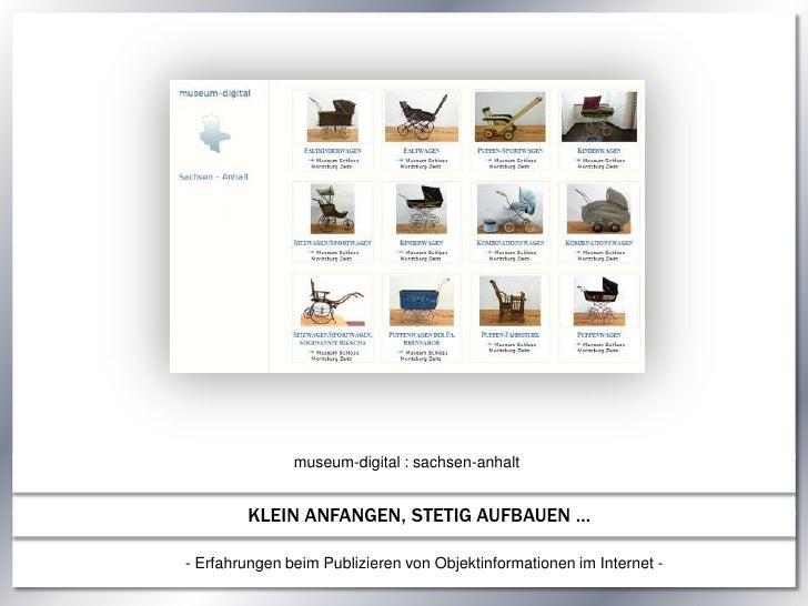 museum-digital : sachsen-anhalt<br />KLEIN ANFANGEN, STETIG AUFBAUEN …<br />- Erfahrungen beim Publizieren von Objektinfor...