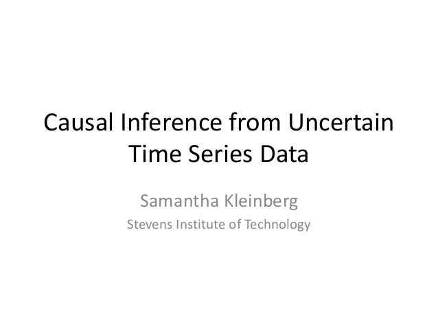 Causal Inference from Uncertain Time Series Data Samantha Kleinberg Stevens Institute of Technology