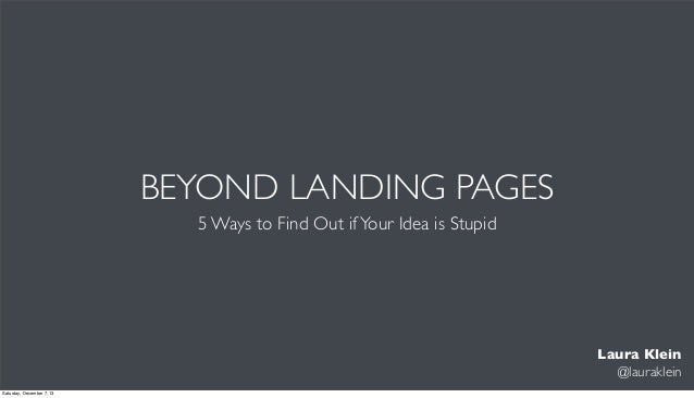 BEYOND LANDING PAGES 5 Ways to Find Out if Your Idea is Stupid  Laura Klein @lauraklein Saturday, December 7, 13