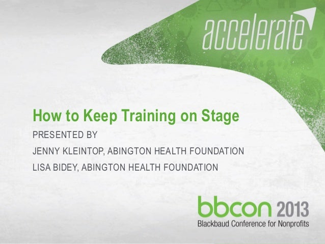 10/7/2013 #bbcon 1 How to Keep Training on Stage PRESENTED BY JENNY KLEINTOP, ABINGTON HEALTH FOUNDATION LISA BIDEY, ABING...