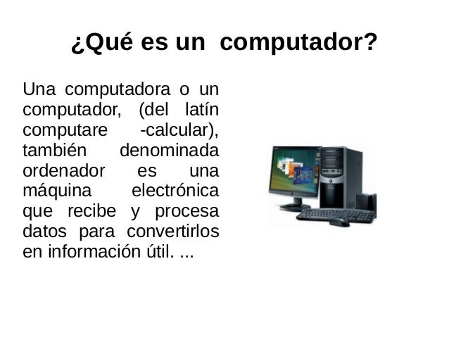 ¿Qué es un computador?Una computadora o uncomputador, (del latíncomputare     -calcular),también     denominadaordenador  ...
