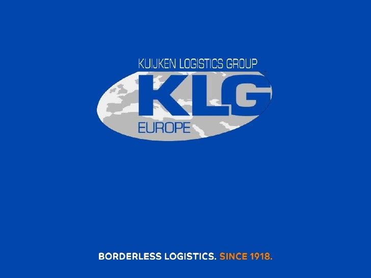 Company presentation KLG Europe  B o r d e r l e s s  L o g i s t i c s KLG Europe sales: Venlo T +31 (0) 77 324 50 00 [em...