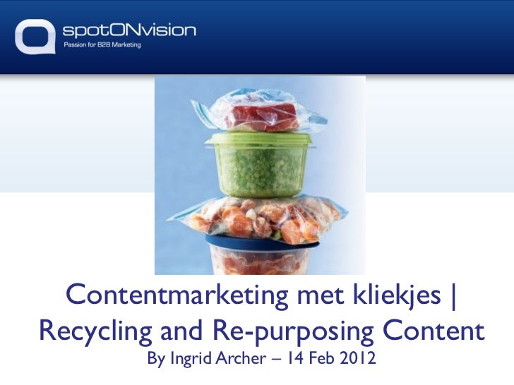 Contentmarketing met kliekjes |	Recycling and Re-purposing Content	        By Ingrid Archer – 14 Feb 2012