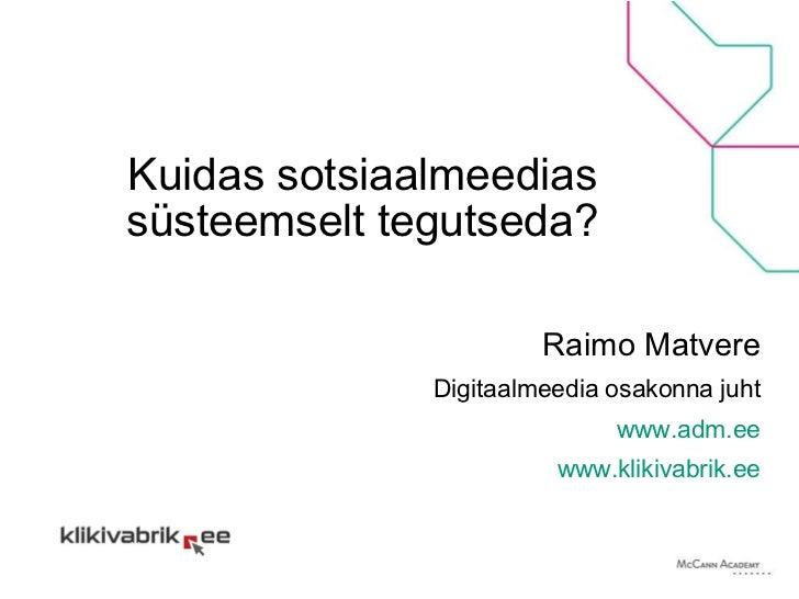 Kuidas sotsiaalmeedias süsteemselt tegutseda? Raimo Matvere Digitaalmeedia osakonna juht www.adm.ee www.klikivabrik.ee