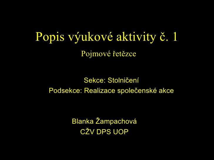 Popis výukové aktivity č. 1   Pojmové řetězce Sekce: Stolničení Podsekce: Realizace společenské akce Blanka Žampachová CŽV...