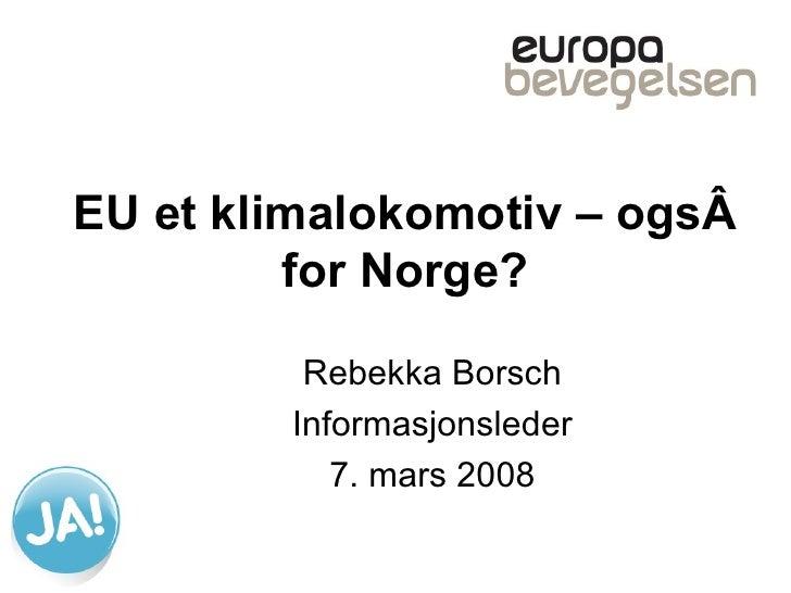 EU et klimalokomotiv – også for Norge? Rebekka Borsch Informasjonsleder 7. mars 2008